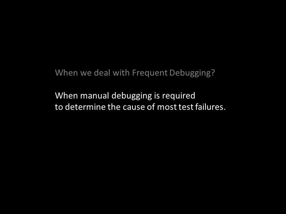 When manual debugging is required to determine the cause of most test failures.