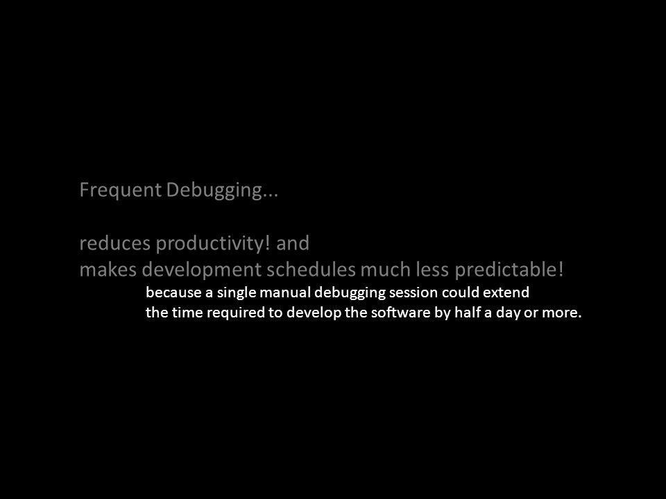 Frequent Debugging... reduces productivity. and makes development schedules much less predictable.