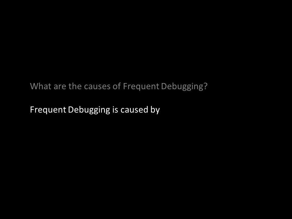 Frequent Debugging is caused by