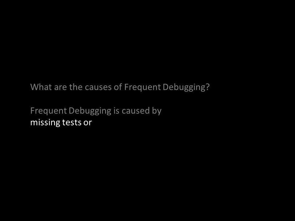 What are the causes of Frequent Debugging? Frequent Debugging is caused by missing tests or