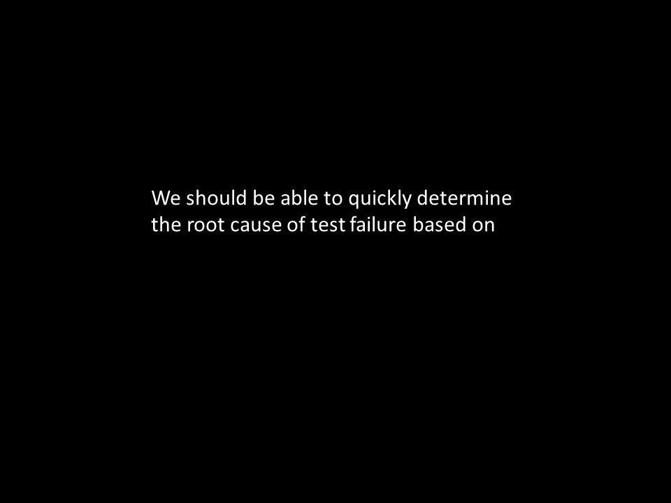 We should be able to quickly determine the root cause of test failure based on
