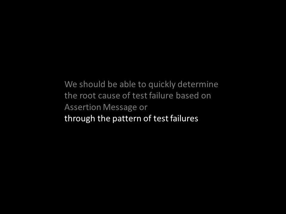 We should be able to quickly determine the root cause of test failure based on Assertion Message or through the pattern of test failures