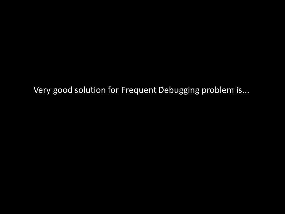 Very good solution for Frequent Debugging problem is...