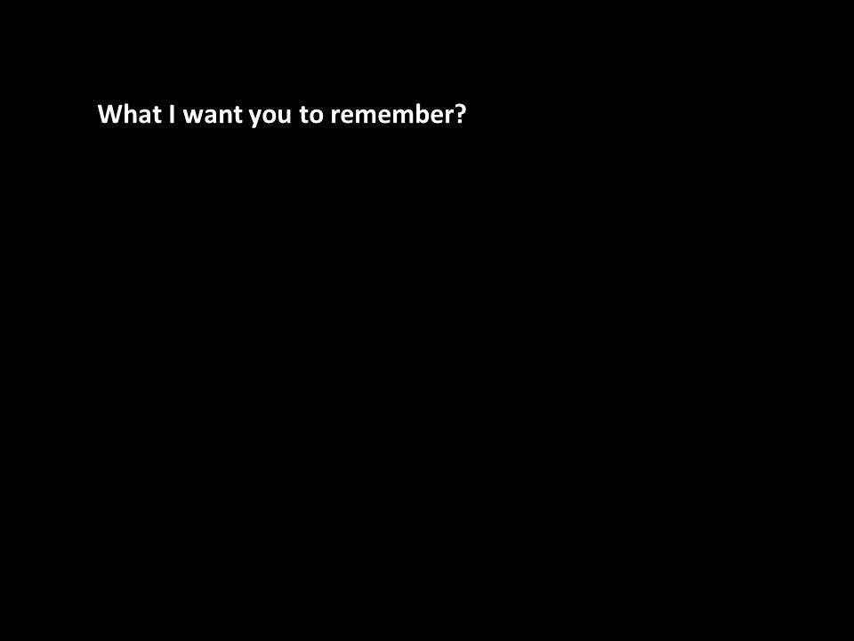 What I want you to remember?