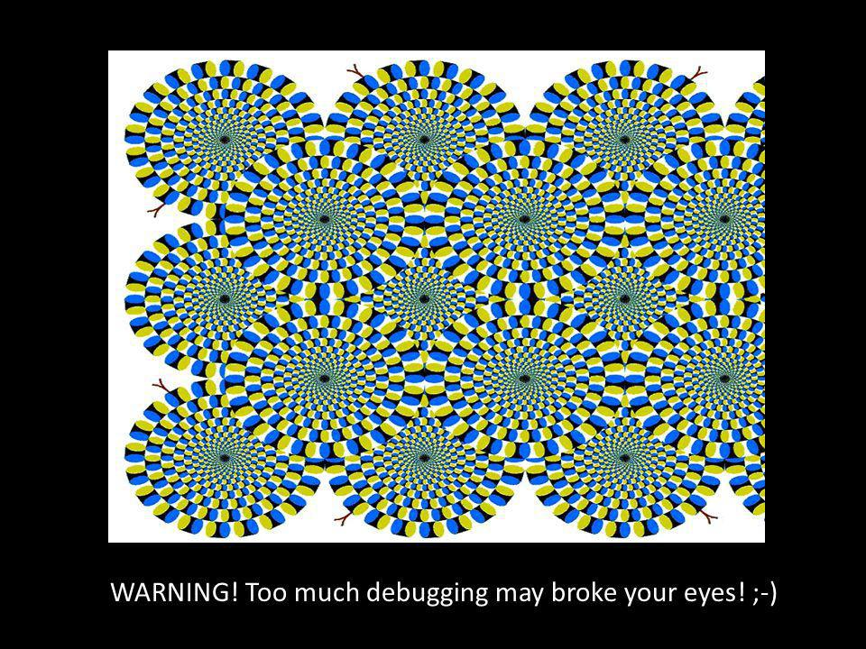 WARNING! Too much debugging may broke your eyes! ;-)