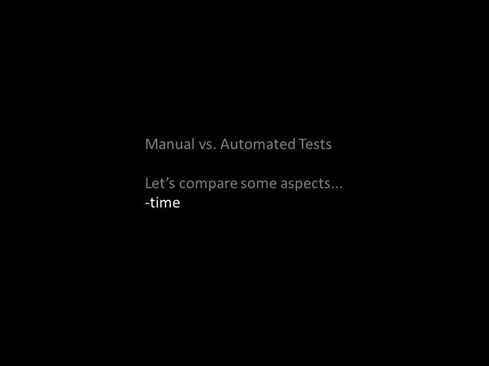 Manual vs. Automated Tests Lets compare some aspects... -time