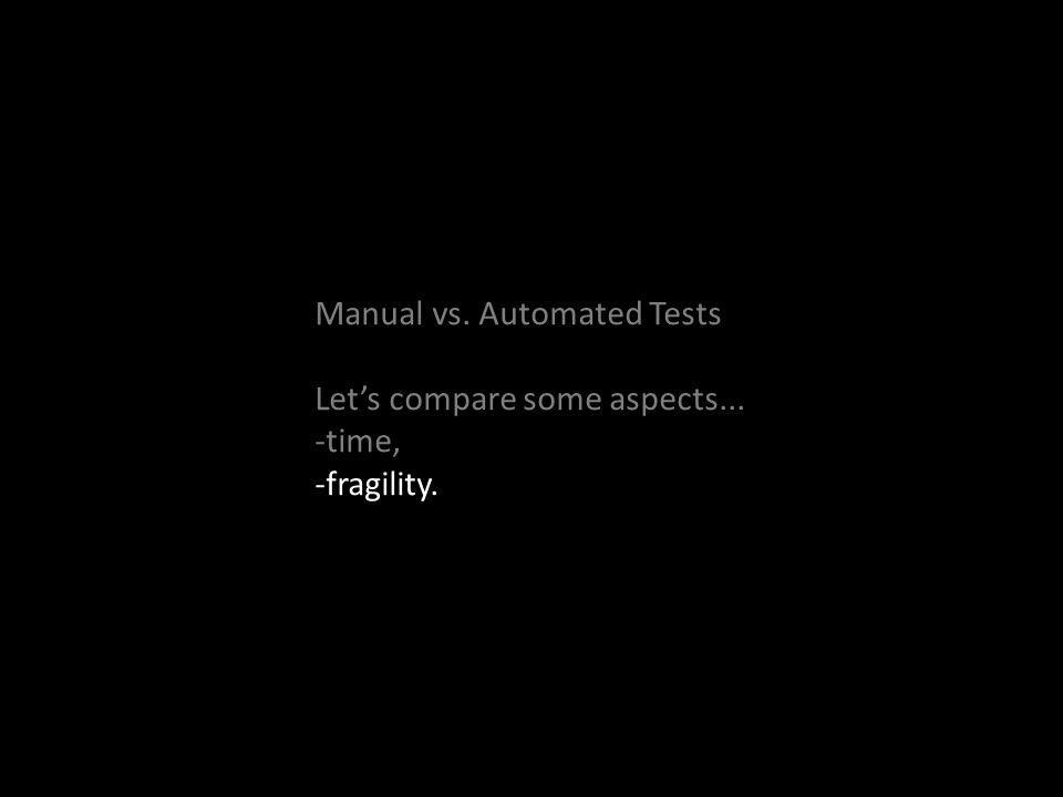 Manual vs. Automated Tests Lets compare some aspects... -time, -fragility.