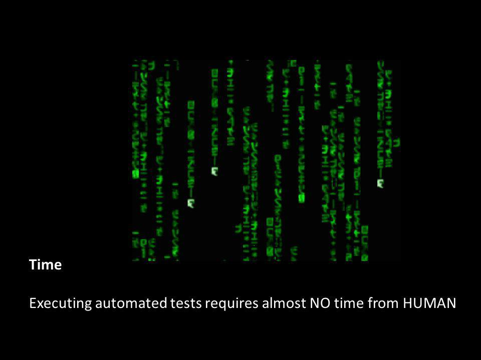Time Executing automated tests requires almost NO time from HUMAN