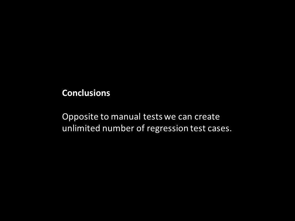 Conclusions Opposite to manual tests we can create unlimited number of regression test cases.