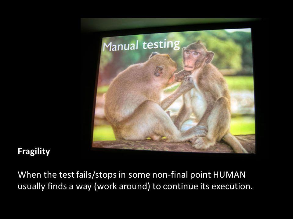 Fragility When the test fails/stops in some non-final point HUMAN usually finds a way (work around) to continue its execution.
