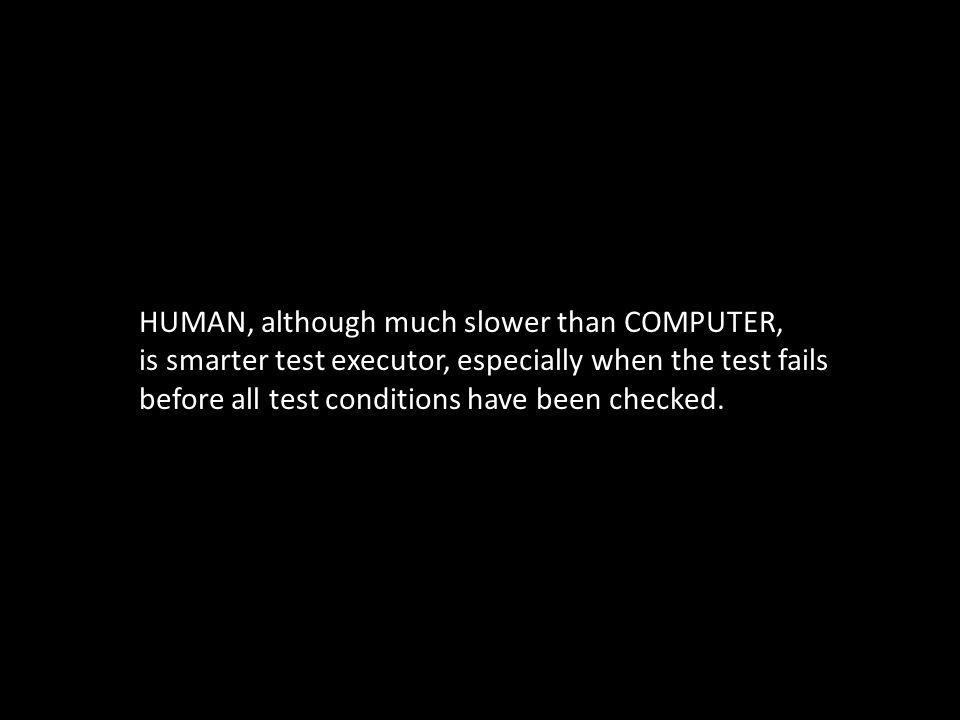 HUMAN, although much slower than COMPUTER, is smarter test executor, especially when the test fails before all test conditions have been checked.