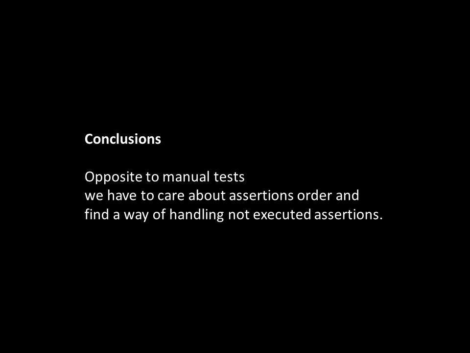 Conclusions Opposite to manual tests we have to care about assertions order and find a way of handling not executed assertions.