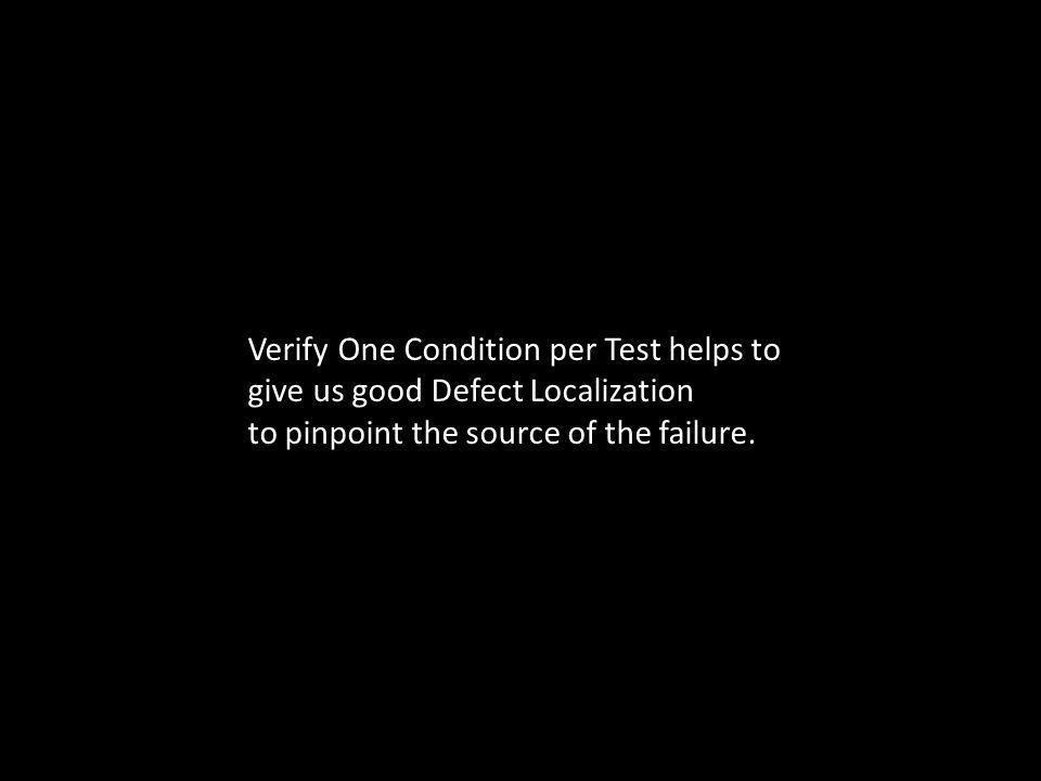 Verify One Condition per Test helps to give us good Defect Localization to pinpoint the source of the failure.