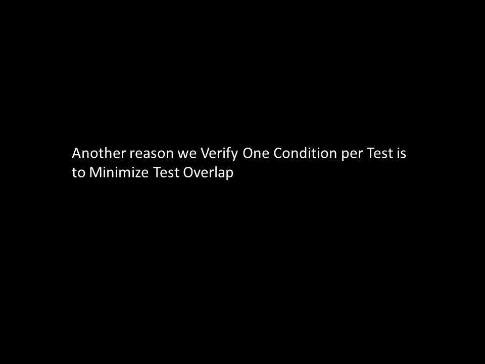 Another reason we Verify One Condition per Test is to Minimize Test Overlap