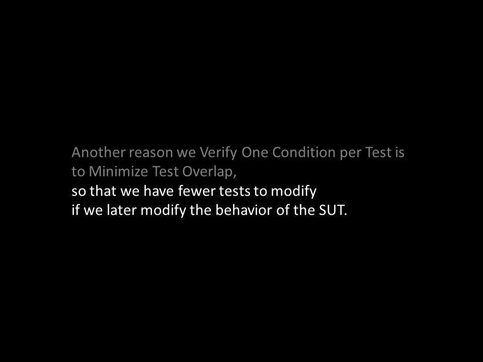 Another reason we Verify One Condition per Test is to Minimize Test Overlap, so that we have fewer tests to modify if we later modify the behavior of the SUT.