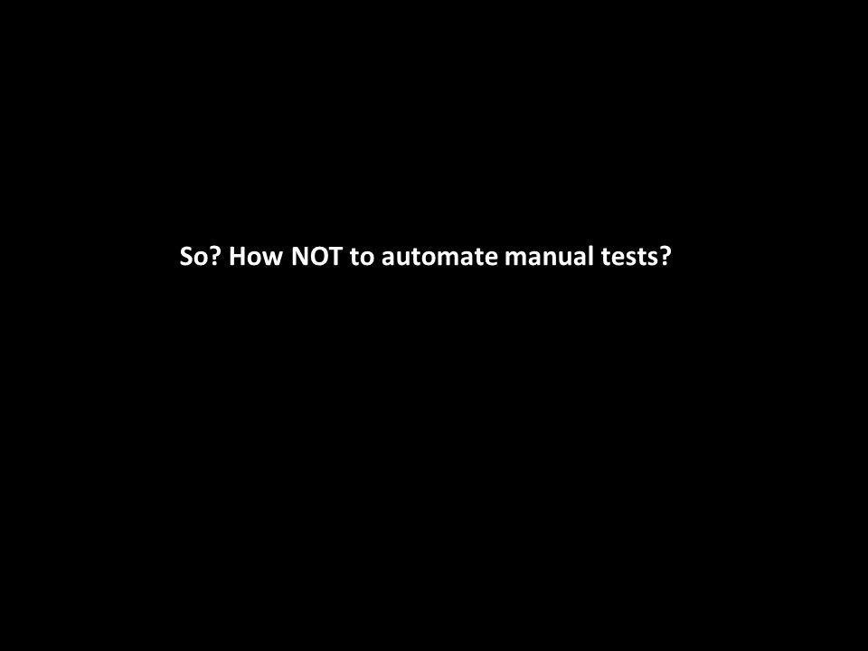 So? How NOT to automate manual tests?