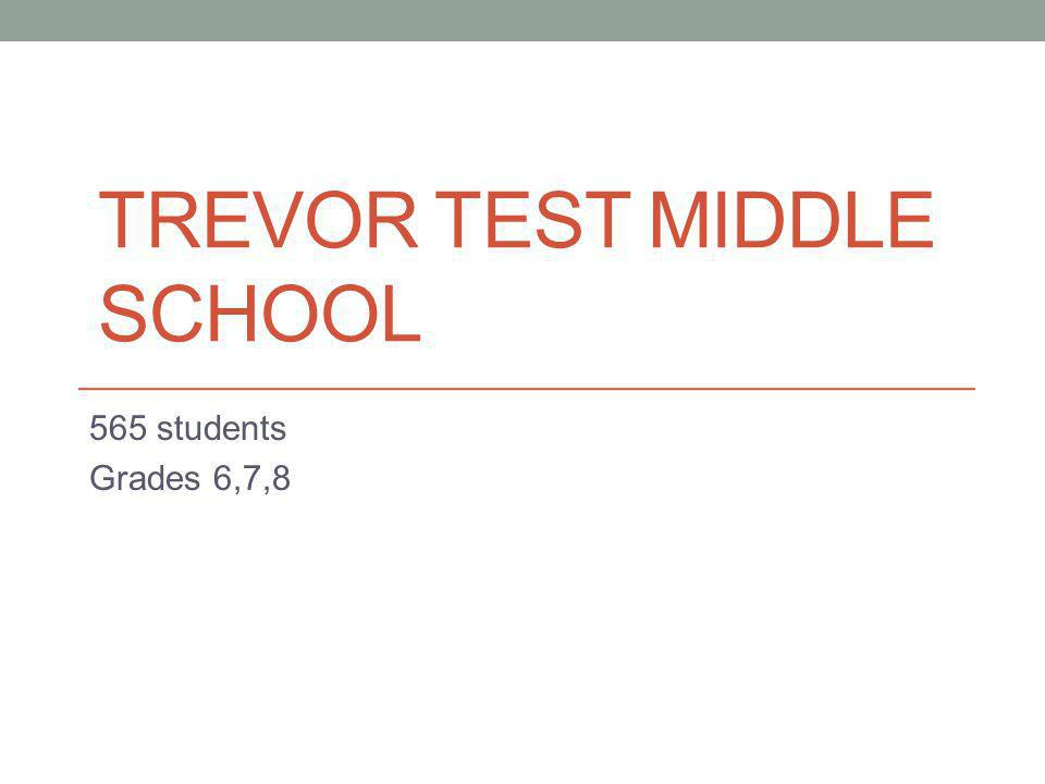 TREVOR TEST MIDDLE SCHOOL 565 students Grades 6,7,8