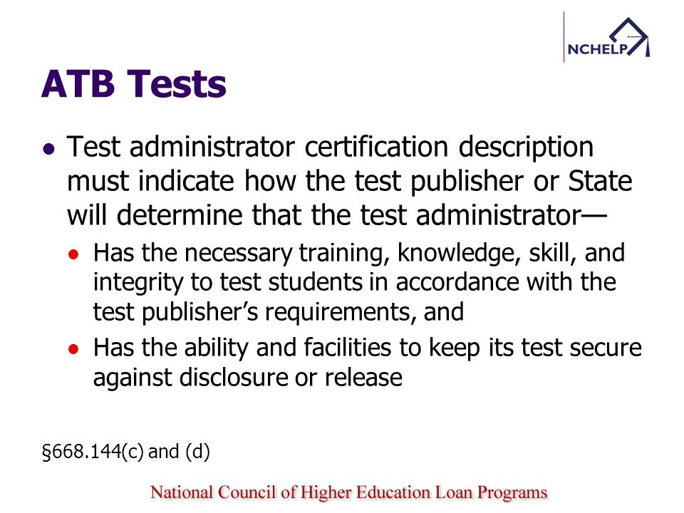 ATB Tests Test administrator certification description must indicate how the test publisher or State will determine that the test administrator Has the necessary training, knowledge, skill, and integrity to test students in accordance with the test publishers requirements, and Has the ability and facilities to keep its test secure against disclosure or release §668.144(c) and (d)