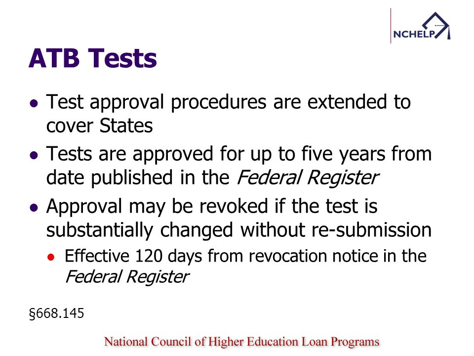 ATB Tests Test approval procedures are extended to cover States Tests are approved for up to five years from date published in the Federal Register Approval may be revoked if the test is substantially changed without re-submission Effective 120 days from revocation notice in the Federal Register §668.145