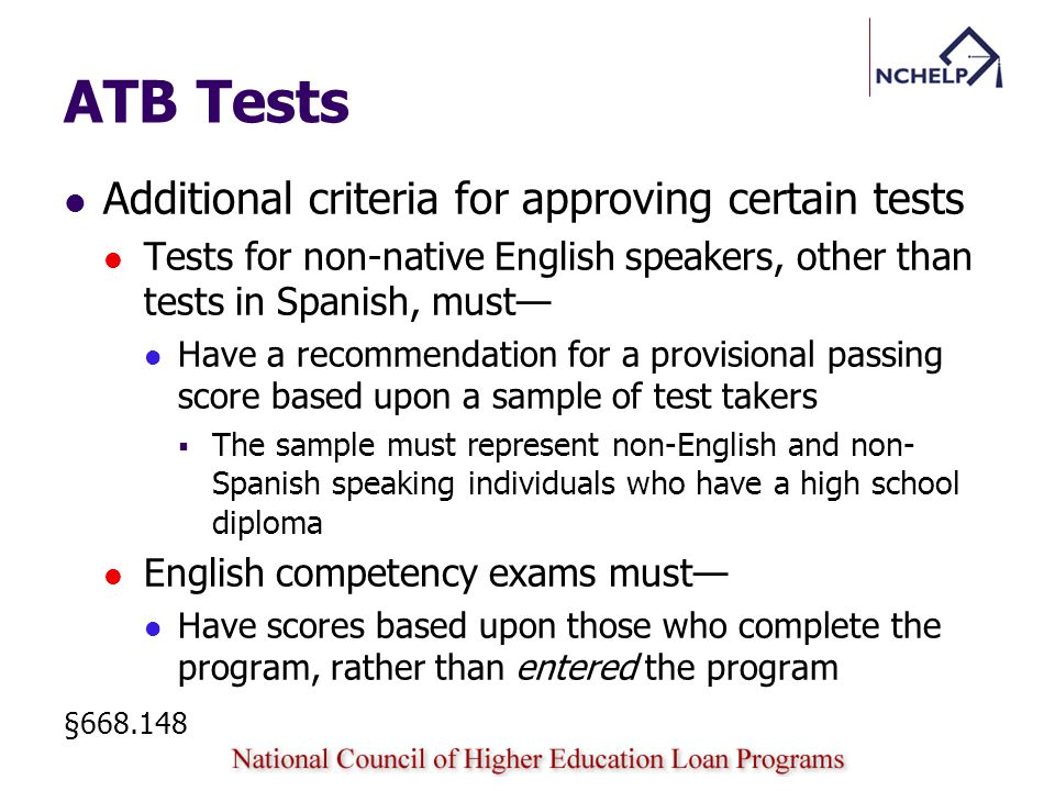 ATB Tests Additional criteria for approving certain tests Tests for non-native English speakers, other than tests in Spanish, must Have a recommendation for a provisional passing score based upon a sample of test takers The sample must represent non-English and non- Spanish speaking individuals who have a high school diploma English competency exams must Have scores based upon those who complete the program, rather than entered the program §668.148