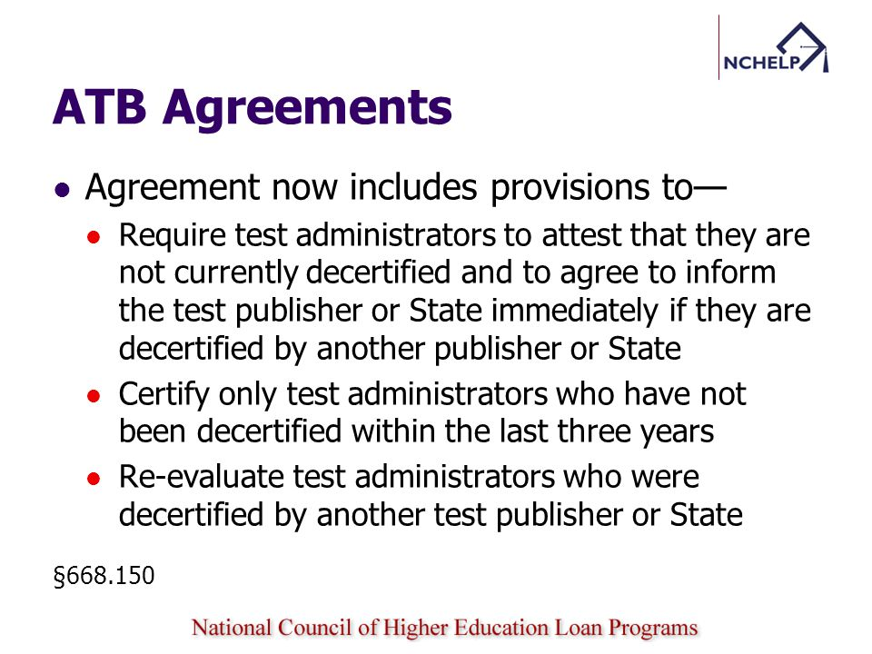 ATB Agreements Agreement now includes provisions to Require test administrators to attest that they are not currently decertified and to agree to inform the test publisher or State immediately if they are decertified by another publisher or State Certify only test administrators who have not been decertified within the last three years Re-evaluate test administrators who were decertified by another test publisher or State §668.150