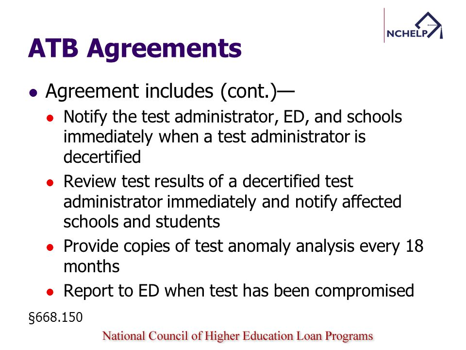 ATB Agreements Agreement includes (cont.) Notify the test administrator, ED, and schools immediately when a test administrator is decertified Review test results of a decertified test administrator immediately and notify affected schools and students Provide copies of test anomaly analysis every 18 months Report to ED when test has been compromised §668.150
