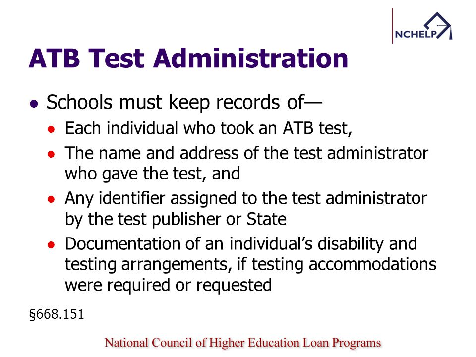 ATB Test Administration Schools must keep records of Each individual who took an ATB test, The name and address of the test administrator who gave the test, and Any identifier assigned to the test administrator by the test publisher or State Documentation of an individuals disability and testing arrangements, if testing accommodations were required or requested §668.151