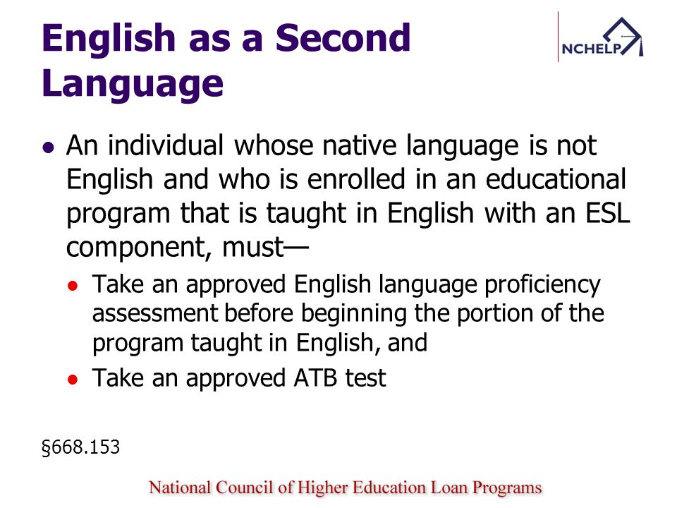 English as a Second Language An individual whose native language is not English and who is enrolled in an educational program that is taught in English with an ESL component, must Take an approved English language proficiency assessment before beginning the portion of the program taught in English, and Take an approved ATB test §668.153