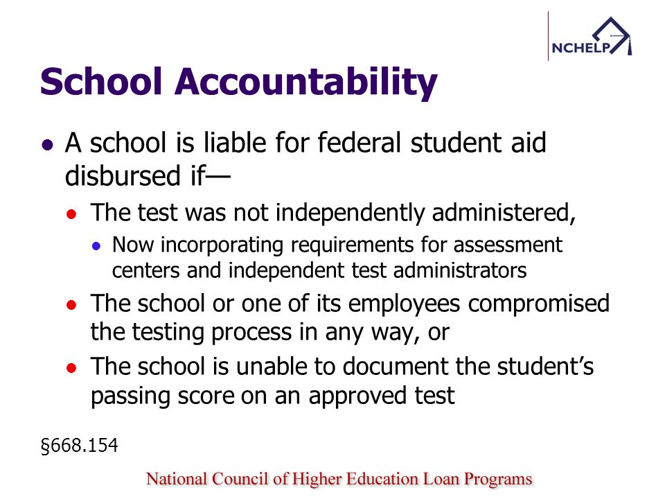 School Accountability A school is liable for federal student aid disbursed if The test was not independently administered, Now incorporating requirements for assessment centers and independent test administrators The school or one of its employees compromised the testing process in any way, or The school is unable to document the students passing score on an approved test §668.154