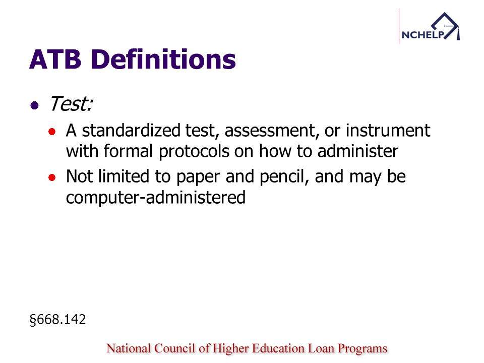 ATB Definitions Test: A standardized test, assessment, or instrument with formal protocols on how to administer Not limited to paper and pencil, and may be computer-administered §668.142
