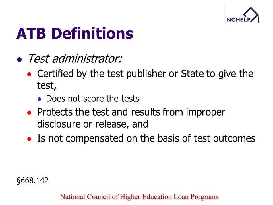 ATB Definitions Test administrator: Certified by the test publisher or State to give the test, Does not score the tests Protects the test and results from improper disclosure or release, and Is not compensated on the basis of test outcomes §668.142