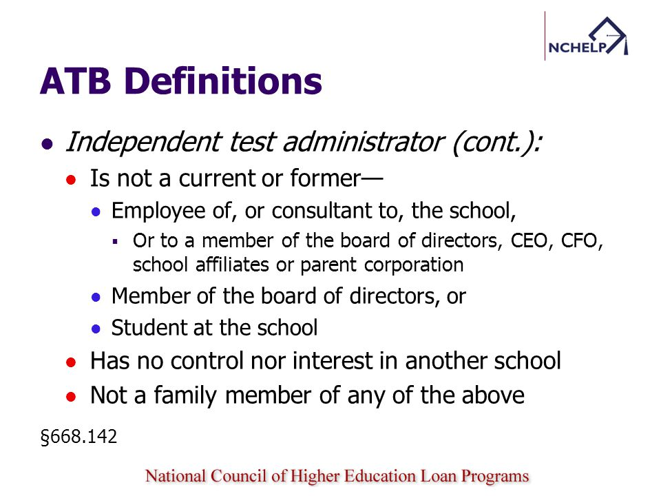 ATB Definitions Independent test administrator (cont.): Is not a current or former Employee of, or consultant to, the school, Or to a member of the board of directors, CEO, CFO, school affiliates or parent corporation Member of the board of directors, or Student at the school Has no control nor interest in another school Not a family member of any of the above §668.142