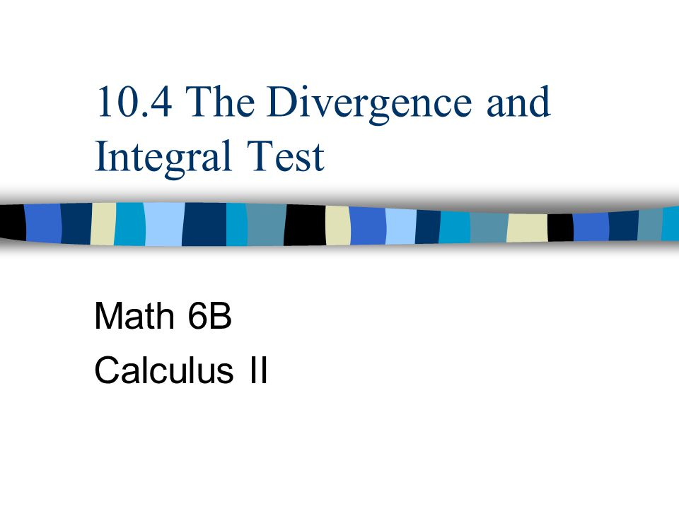 10.4 The Divergence and Integral Test Math 6B Calculus II
