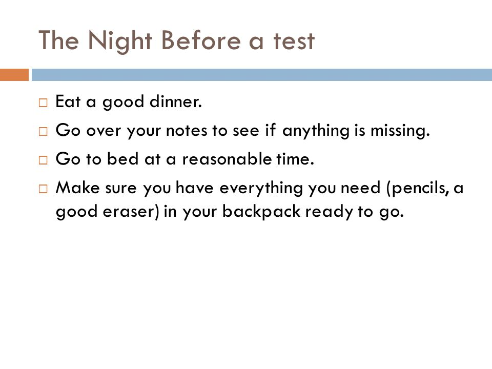The Night Before a test Eat a good dinner. Go over your notes to see if anything is missing. Go to bed at a reasonable time. Make sure you have everyt