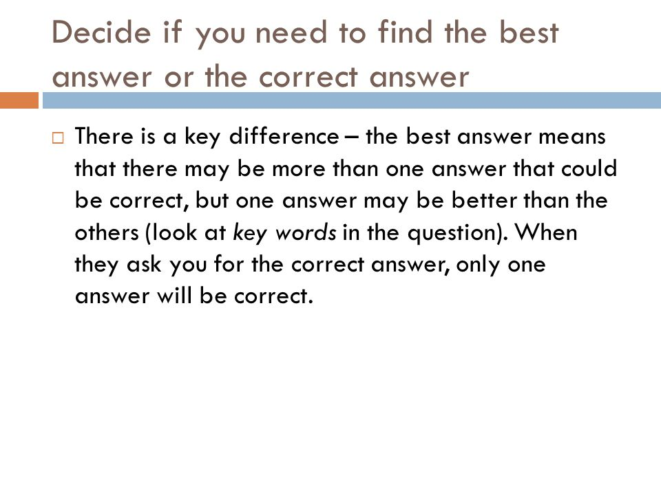 Decide if you need to find the best answer or the correct answer There is a key difference – the best answer means that there may be more than one ans