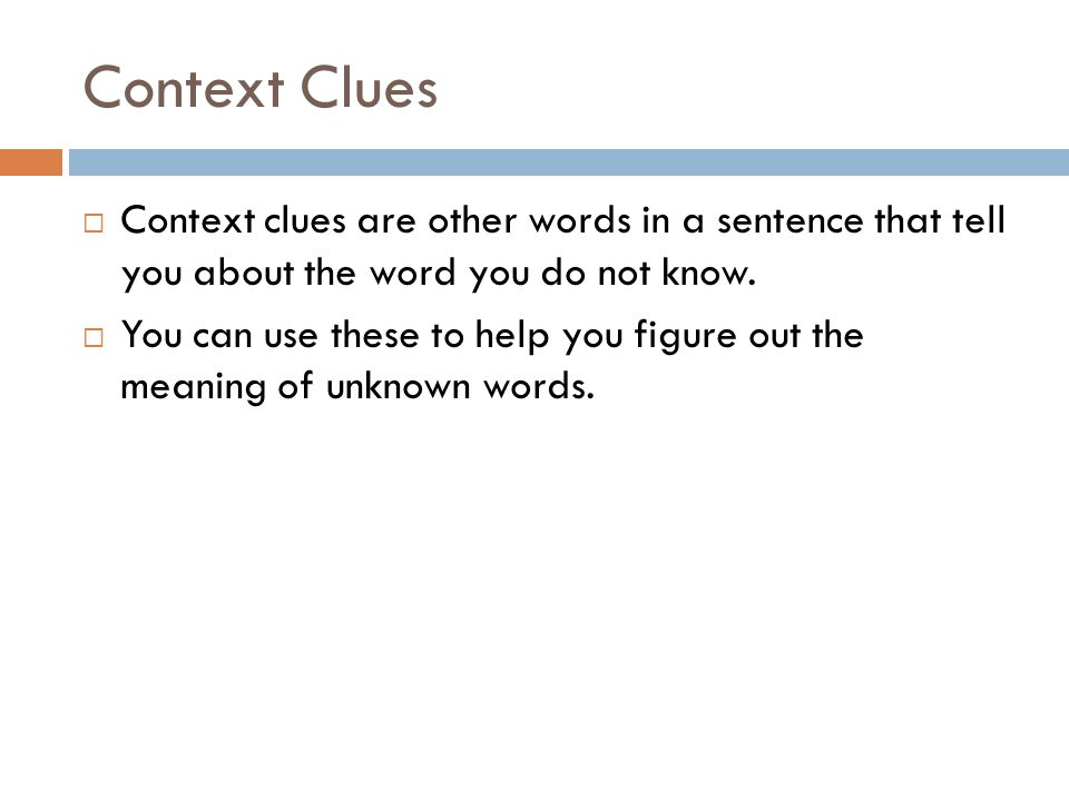 Context Clues Context clues are other words in a sentence that tell you about the word you do not know. You can use these to help you figure out the m