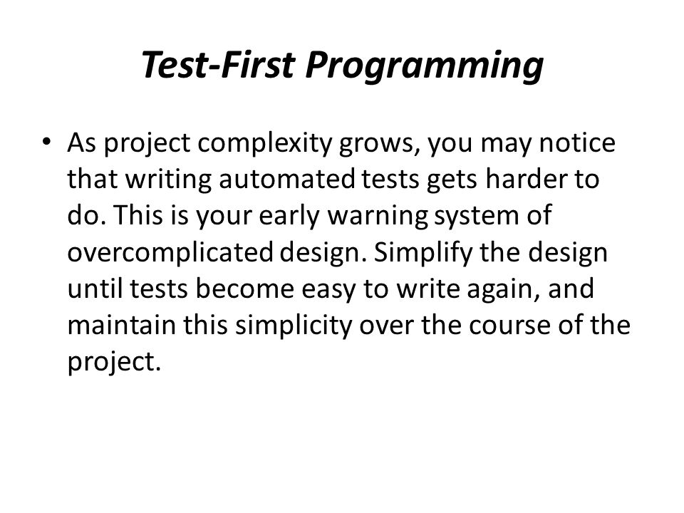 Test-First Programming As project complexity grows, you may notice that writing automated tests gets harder to do.