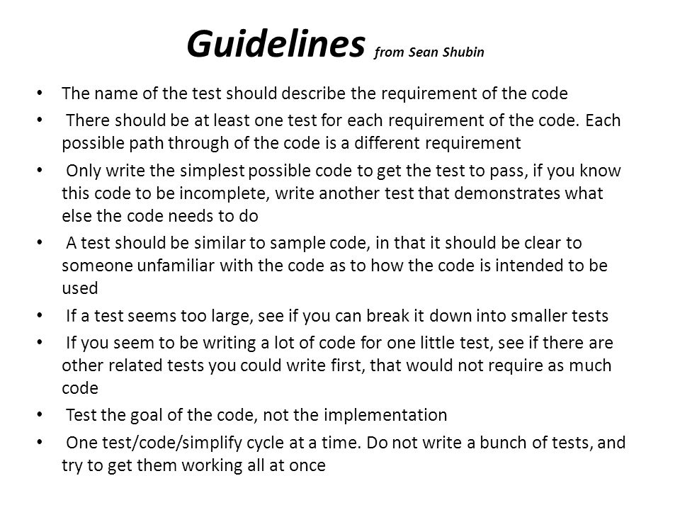 Guidelines Keep writing tests that could show if your code is broken, until you run out of things that could possibly break When choosing an implementation, be sure to choose the simplest implementation that could possibly work If you are unsure about a piece of code, add a test you think might break it A test is one specific case, for which there is a known answer If all of the tests succeed, but the program doesn t work, add a test Tests should be as small as possible, before testing a requirement that depends on multiple things working, write a test for each thing it depends Tests should not take longer than a day to get working, typical test/code/simplify cycles take around 10 minutes Don t test every single combination of inputs.