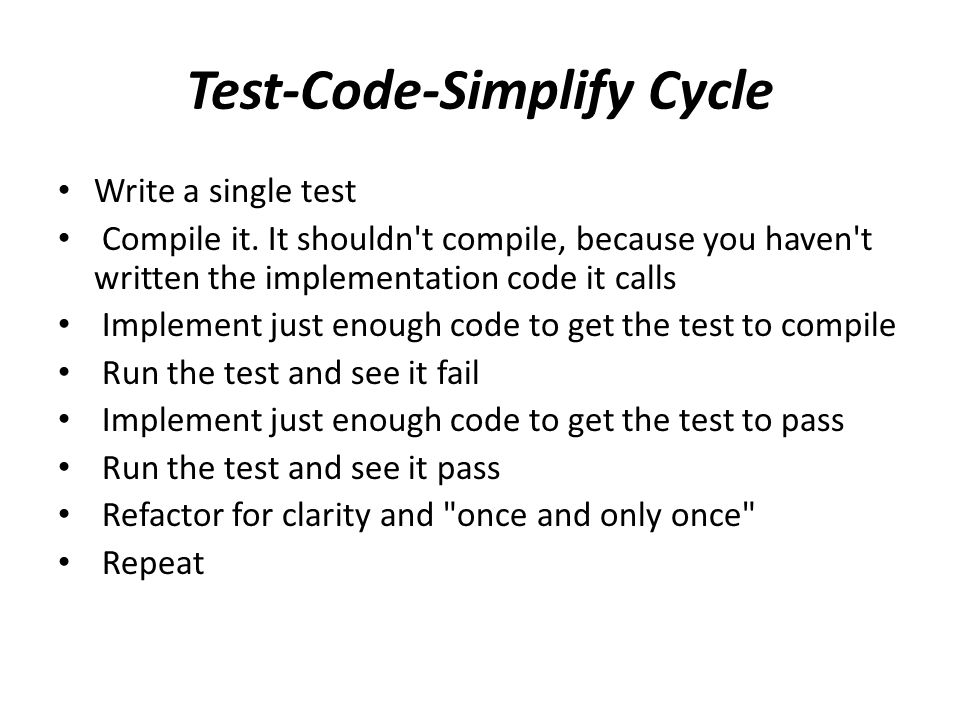 Test-Code-Simplify Cycle Write a single test Compile it.