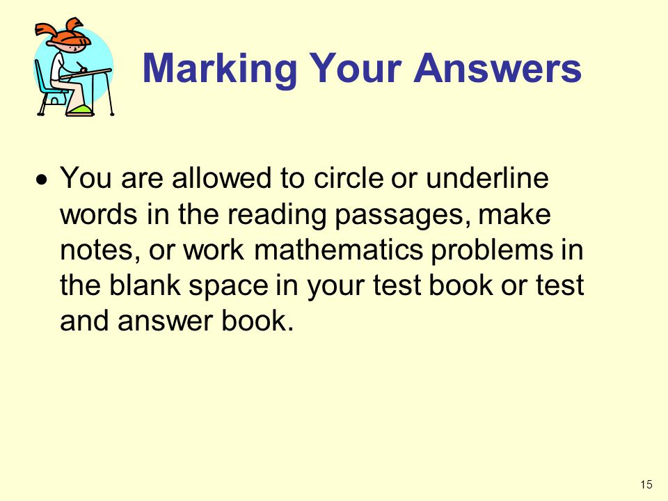 Marking Your Answers You are allowed to circle or underline words in the reading passages, make notes, or work mathematics problems in the blank space