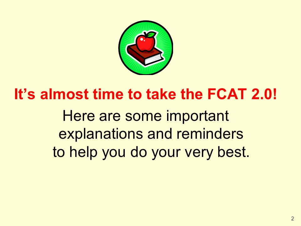Its almost time to take the FCAT 2.0! Here are some important explanations and reminders to help you do your very best. 2