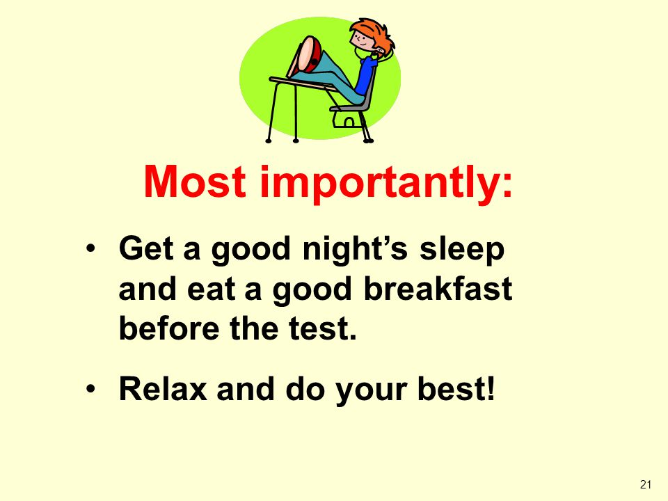 21 Most importantly: Get a good nights sleep and eat a good breakfast before the test. Relax and do your best!
