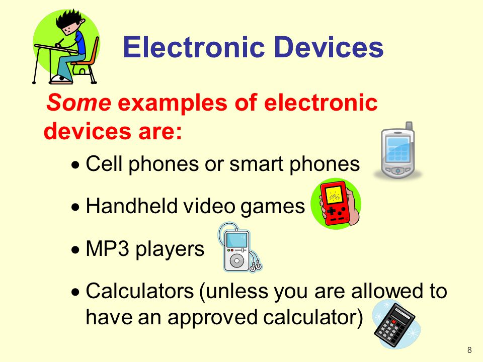 Some examples of electronic devices are: Cell phones or smart phones Handheld video games MP3 players Calculators (unless you are allowed to have an a