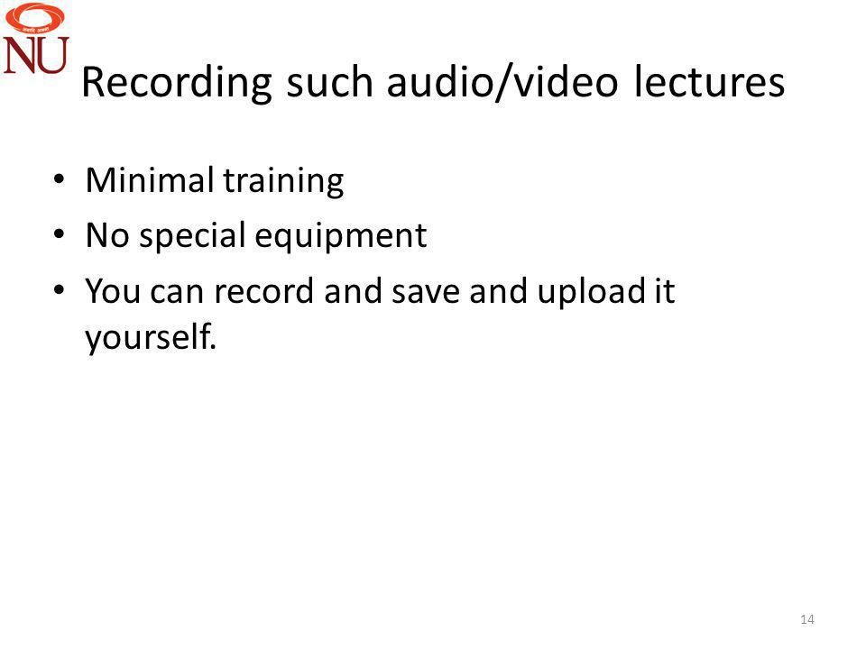 Recording such audio/video lectures Minimal training No special equipment You can record and save and upload it yourself. 14