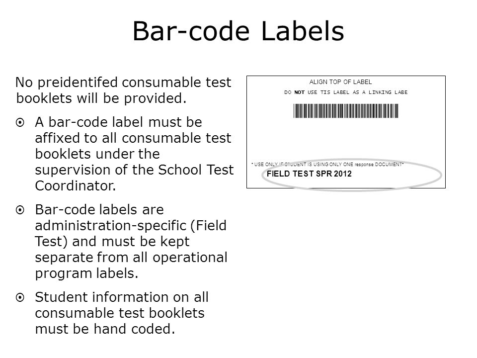 ALIGN TOP OF LABEL DO NOT USE TIS LABEL AS A LINKING LABE S5101140 3999999 001 Pelican Parish 000 Bayou High School * USE ONLY IF STUDENT IS USING ONLY ONE response DOCUMENT* FIELD TEST SPR 2012 BAR-CODE LABEL Bar-code Labels No preidentifed consumable test booklets will be provided.