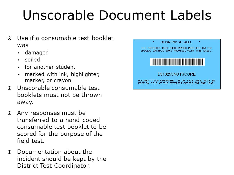 Unscorable Document Labels Use if a consumable test booklet was damaged soiled for another student marked with ink, highlighter, marker, or crayon Unscorable consumable test booklets must not be thrown away.