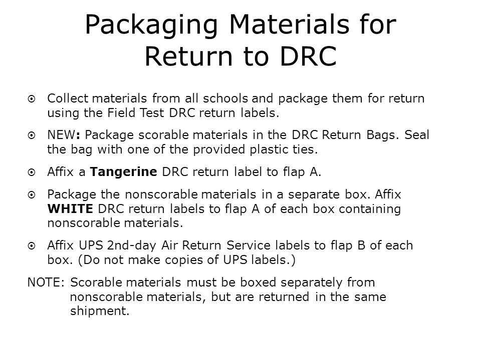 Packaging Materials for Return to DRC Collect materials from all schools and package them for return using the Field Test DRC return labels.