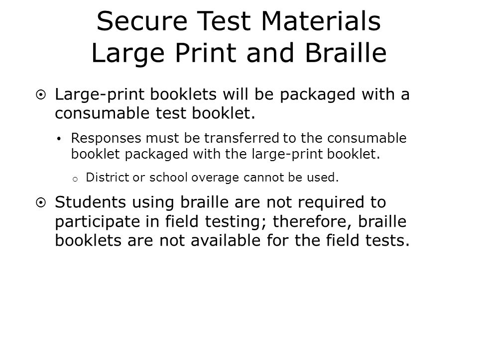 Other Test Materials Rough Draft Booklets (Secure) Contain only the brainstorming pages and the rough draft pages Generic version covers all grades and forms Must be returned to DRC with secure materials Writers Checklist (Secure) Grade 3 Grades 5, 6, and 7 Grades 4 and 8 Must be returned to DRC with secure materials Mathematics Reference Sheets (Secure) Provided only for grades 4, 6, 7, and 8 Must be returned to DRC with secure materials Rulers (Not secure) Provided only to grades 5 and 8; may be kept by schools Test Coordinators and Test Administration Manual (Not secure) Combined manual, which is different from other administrations
