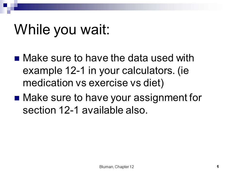 While you wait: Make sure to have the data used with example 12-1 in your calculators. (ie medication vs exercise vs diet) Make sure to have your assi