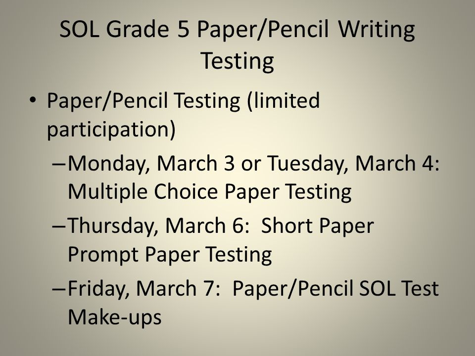 SOL Grade 5 Paper/Pencil Writing Testing Paper/Pencil Testing (limited participation) – Monday, March 3 or Tuesday, March 4: Multiple Choice Paper Testing – Thursday, March 6: Short Paper Prompt Paper Testing – Friday, March 7: Paper/Pencil SOL Test Make-ups